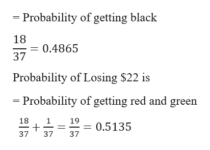 Probability of getting black 18 0.4865 37 Probability of Losing $22 is Probability of getting red and green 18 1 19 0.5135 37 37 37 |