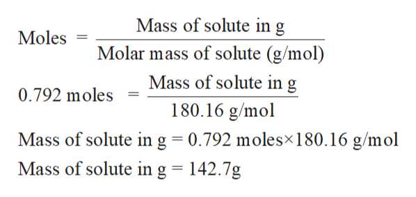 Mass of solute in g Molar mass of solute (g/mol) Moles Mass of solute in 0.792 moles 180.16 g/mol Mass of solute ing 0.792 molesx180.16 g/mol Mass of solute in g = 142.7g