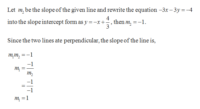 Let m, be the slope of the given line and rewrite the equation -3x -3y-4 4 into the slope intercept form as y =-x+-, then m, = -1. 3 Since the two lines ate perpendicular, the slope of the line is, тт, _ -1 т т —1 7TT