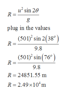 u sin 20 R = g plug in the values (501) sin 2(38° R = 9.8 (501)2 sin(76 R = 9.8 R 24851.55 m R 2.49x10m