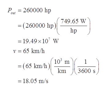 P 260000 hp out 749.65 W (260000 hp) hp =19.49x 10 w v 65 km/h 103 m 1 =(65 km/h) km 3600 s =18.05 m/s