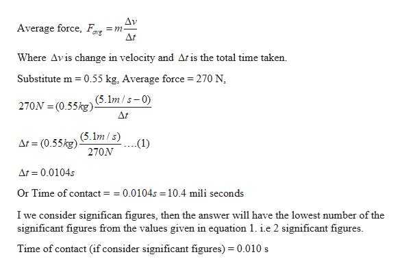 Δν =m _ At Average force, g Where Avis change in velocity and Atis the total time taken Substitute m 0.55 kg, Average force = 270 N (5.1m/s-0 270N (0.55kg) At (5.1m/s) At (0.55kg) .(1) 270N At 0.0104s Or Time of contact = =0.0104s 10.4 mili seconds I we consider significan figures, then the answer will have the lowest number of the significant figures from the values given in equation 1. ie 2 significant figures Time of contact (if consider significant figures) 0.010 s