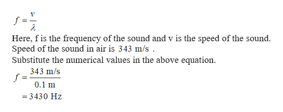 f Here, fis the frequency of the sound and v is the speed of the sound Speed of the sound in air is 343 m/s Substitute the numerical values in the above equation. 343 m/s f 0.1 m =3430 Hz