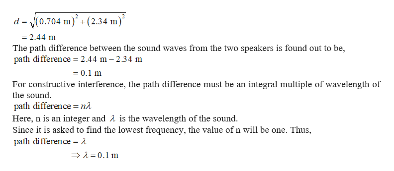 d 0.704 m (2.34 m = 2.44 m The path difference between the sound waves from the two speakers is found out to be, path di fference 2.44 m -2.34 m 0.1 m For constructive interference, the path difference must be an integral multiple of wavelength of the sound path difference = nà Here, n is an integer and A is the wavelength of the sound. Since it is asked to find the lowest frequency, the value of n will be one. Thus path di fference = 2 0.1 m