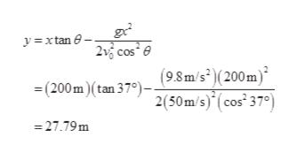 "yxtan 215 cos (98m/s(200m) = (200m)(tan 37"")2(50m/s) (cos 37°) 27.79m"
