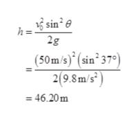 3 sin° e h= 2g _(50m/s) sin 37°) 2(9.8 m/s2 = 46.20m