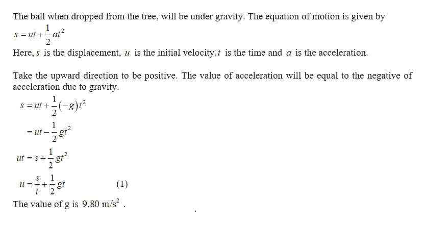 The ball when dropped from the tree, will be under gravity. The equation of motion is given by 1 s = ut at 2 Here, s is the displacement, is the initial velocity, is the time and a is the acceleration. Take the upward direction to be positive. The value of acceleration will be equal to the negative of acceleration due to gravity 1 s ut g 2 1 = ut 2 ut S gt 2 1 S (1) gt 2 t The value of g is 9.80 m/s2