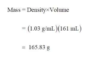 Mass Densityx Volume (1.03 g/mL) (161 mL) 165.83 g