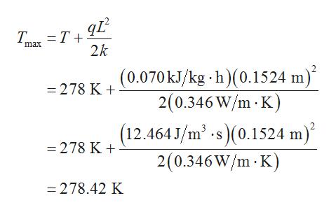 T T 2k max 278 K +(0.070kJ/kg h)(0.1524 m) 2(0.346W/m K) (12.464 J/m2 s)(0.1524 m) 2(0.346W/m K) -278 K =278.42 K