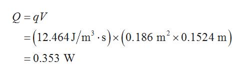 Q qV =(12.464J/m2.s)x (0.186 m2x 0.1524 m = 0.353 W