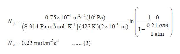 0.75x10 m's (10' Pa) (8.314 Pa.m'mol K) (423 K)(2 x 10 m) 1-0 N -In 0.21 atm 1- 1 atm N4 0.25 molm's (5)