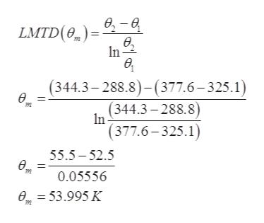 LMTD(e)= -6 In (344.3-288.8)- (377.6-325.1) (344.3-288.8) In |(377.6-325.1) 55.5 52.5 e 0.05556 e=53.995 K