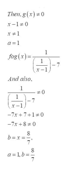 Then, g (x)0 x-10 a 1 1 fog(x)= 1 -7 And also 1 0 1 -7 _ x-1 -7x710 -7x8 0 8 b x 7 a=1b 7