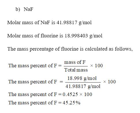 b) NaF Molar mass of NaF is 41.98817 g/mol Molar mass of fluorine is 18.998403 g/mol The mass percentage of fluorine is calculated as follows, mass of F The mass percent of F = x 100 Total mass 18.998 g/mol The mass percent of F x 100 41.98817 g/mol The mass percent of F 0.4525 x 100 The mass percent of F = 45.25%