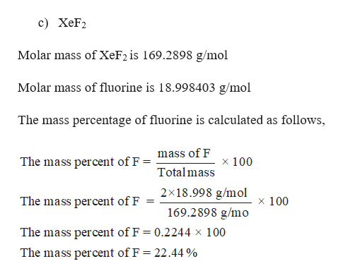 c) XeF2 Molar mass of XeF2 is 169.2898 g/mol Molar mass of fluorine is 18.998403 g/mol The mass percentage of fluorine is calculated as follows, mass of F The mass percent of F x 100 Total mass 2x18.998 g/mol 169.2898 g/mo x 100 The mass percent of F The mass percent of F = 0.2244 x 100 The mass percent of F = 22.44 %