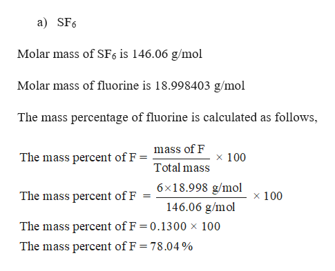 a) SF6 Molar mass of SF6 is 146.06 g/mol Molar mass of fluorine is 18.998403 g/mol The mass percentage of fluorine is calculated as follows, mass of F The mass percent of F = x 100 Total mass 6x18.998 g/mol The mass percent of F x 100 146.06 g/mol The mass percent of F 0.1300 x 100 The mass percent of F = 78.04 %