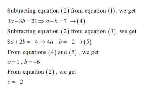 Subtracting equation (2) from equation (1), we get 3a -3b 21 a-b=7 ->(4) Subtracting equation (2) from equation (3), we get 8a2b4 4a+b =-2 >(5) From equations (4) and (5), we get a 1, b-6 From equation (2), we get c 2