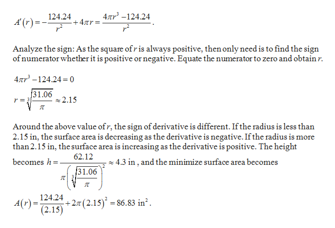 124.24 -+4Tr 4nr -124.24 A'(r) r Analyze the sign: As the square ofr is always positive, then only need is to find the sign of numerator whether it is positive or negative. Equate the numerator to zero and obtain r. 4Tr3-124.4= 0 31.062.15 r3 Around the above value ofr, the sign of derivative is different. Ifthe radius is less than 2.15 in, the surface area is decreasing as the derivative is negative. Ifthe radius is more than 2.15 in, the surface area is increasing as the derivative is positive. The height| 62.12 becomes h 4.3 in, and the minimize surface area becomes 31.06 124.242(2.15) - A(r)= (2.15) 86.83 in2