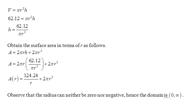 V = ar?h 62.12 rh 62.12 h= лr? Obtain the surface area in terms ofr as follows A 27rh2r 62.12 +2r nr2 A 2Tr 124.242r A(r) + r Observe that the radius can neither be zero nornegative, hence the domain is (0,0). Z