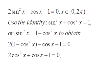 2sin2 x-cosx1= 0, x E [0,27) Use the identity: sin x+ cos x=1 or, sin 1-cos'x,to obtain 21-cos x)cosx-1= 0 2cos2 xcos1 0,