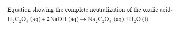 Equation showing the complete neutralization of the oxalic acid- HC204 (aq)2N2OH (aq) Na,C,0, (aq) +H20 (1I)