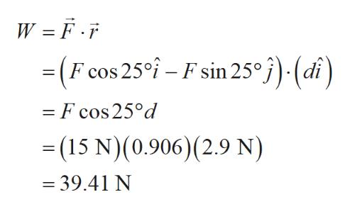 W = F.F = (F cos 25 - F sin 25°j)-(di) - F cos 25°d -(15 N)(0.906) (2.9 N) = 39.41 N