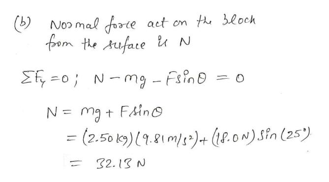 Noo mal foarie act on th loch fom the Auface N N-mg - Fsin=o Efy0 ma t FAino N = (2.50 19) ( 9.81 m/s)+ ({p.0N)Sin (25) 32.13 N