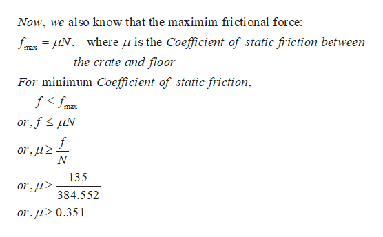 Now, we also know that the maximim fricti onal force: fm Nwhere u is the Coefficient of static fric tion between max the crate and floor For minimum Coefficient of static friction max or fuN f or,u2 N 135 or,u 384.552 or,uz0.351