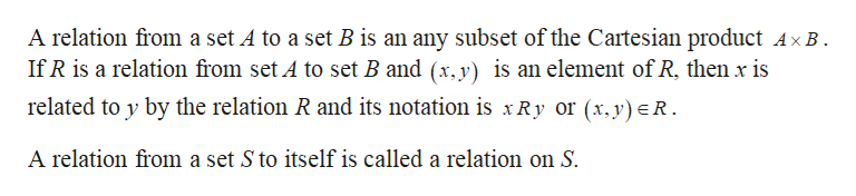 A relation from a set A to a set B is an any subset of the Cartesian product AxB If R is a relation from set A to set B and (x.y) is an element of R, then x is related to y by the relation R and its notation is xRy or (x,y)R. A relation from a set S to itself is called a relation on S.
