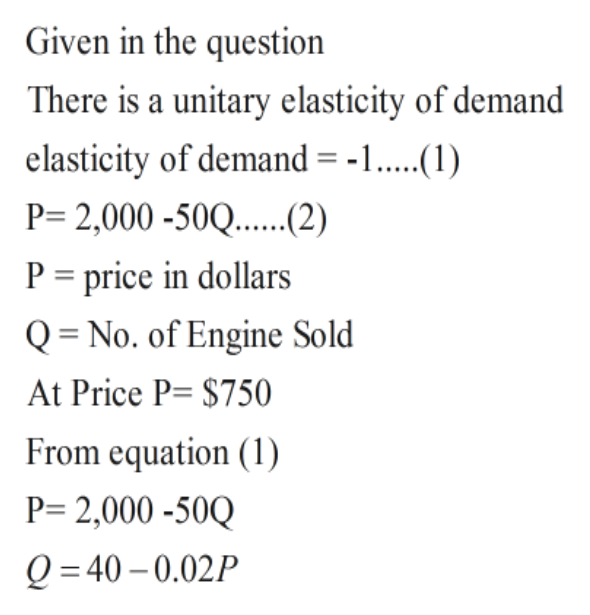 Given in the question There is a unitary elasticity of demand elasticity of demand = -1. P= 2,000 -50Q....2) P price in dollars Q = No. of Engine Sold At Price P= $750 From equation (1) P 2,000-50Q Q =40 0.02P
