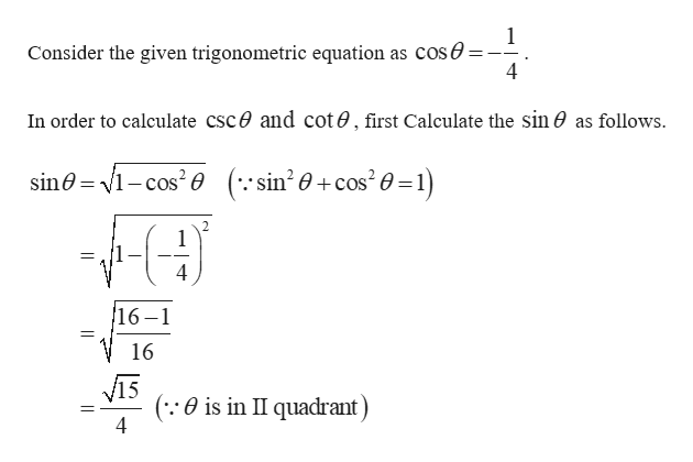 Consider the given trigonometric equation as COS0=- 4 In order to calculate CSC0 and cote, first Calculate the sin 0 as follows. sin0 -cos2e (:: sin2 0+cos20=1) 2 1 4 16-1 11 16 (:0 is in II quadrant) 4