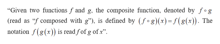 """Given two functions f and g, the composite function, denoted by fog (read as f composed with g""), is defined by (fog)(x)= f(g(x)). The notation f(g(x)) is read fof g ofx"""