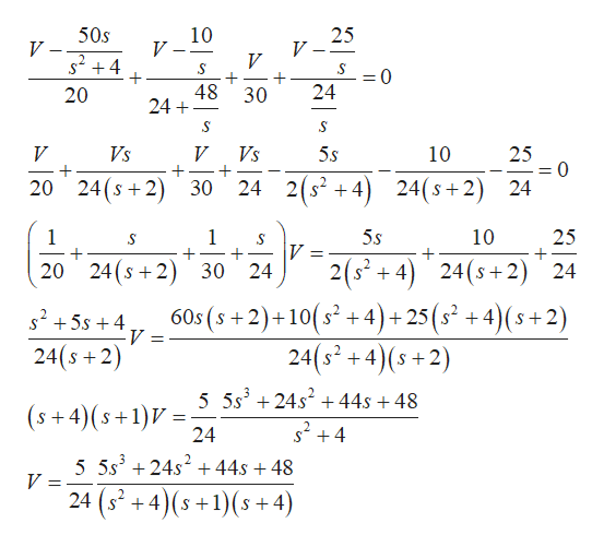 50s 10 25 V V V +4 + + 24 48 24 0 = 20 30 Vs 5s 25 = (0 V V Vs 10 2(s +4 24(s+2) 20 24(s 2 30 24 1 1 5s 10 25 V 24 2(+4) 24(s2) 24 20 24(s2 30 5s +460s (s+2)+10(s? + 4) +25(s? + 4)(s+2) V 24(s 2) 24(s2 5 5s324s2+ 44s + 48 s24 (s+4)(s+1)V 24 5 5s3 24s2 +44s +48 V = 24 (s +4)(s +1)(s+4)