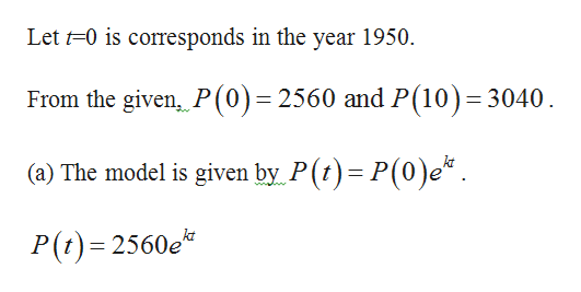 Let 0 is corresponds in the year 1950 From the given, P(0)=2560 and P(10) 3040 (a) The model is given by P(t) P(0)e* P(t) 2560e