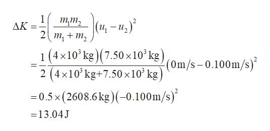 1 AK тт, (и — и,)* _ 1 (4x10kg) (7.50x10 kg) (4x10kg+7.50x10' ke(Om/s-0.100m/s) -0.5x (2608.6 kg)-0.100m/s) 2 13.04J