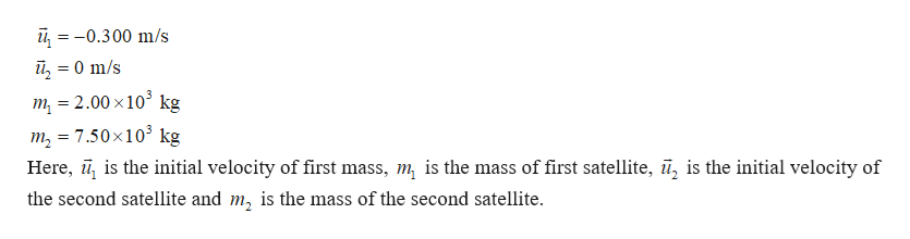 -0.300 m/s îl 0 m/s = m = 2.00 x103 kg m 7.50x103 kg Here, , is the initial velocity of first mass, m is the mass of first satellite, ū, is the initial velocity of = the second satellite and m, is the mass of the second satellite