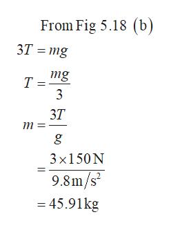 From Fig 5.18 (b) 3T mg mg Т 3 3Т m g 3x150N 9.8m/s2 = 45.91kg