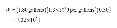 W (1.80 gallons)1.3 x 10 Jper gallons)(0.30) - 7.02 x107 J