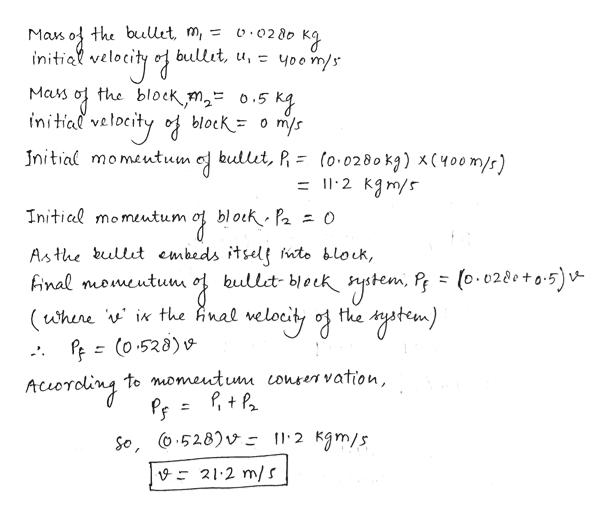 aus o the buUıt, m, = o 028o I bullit, u, initial yoom/s the block m2o.5 Kg Mars initial bullit, (o.02 80 kg) x(400m/s) =12 Kgm/s Initial momeutum Initial momeutum Asthe bullt embeds itsel wto block, Anal nomeutum bullet- block nystem, P = (0.0280+0-5)v- (uhene i the Anal ff (o.528) v the ytem) welocidy of to momeutu Lonren vation, Acsoroling So, o.528)v- l'2 Kgm/s V: 21.2 m/ S