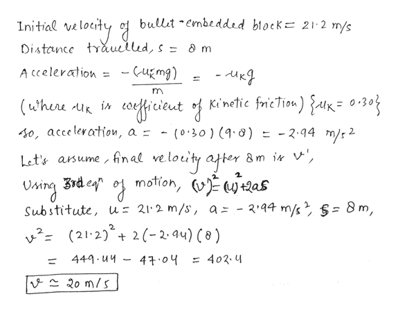 bullit embedded block= 21 2 m/s elecity Initial ve Distance trauellud, s = a m - Cugmg) A cceleration m Kinetic fricTion) falK= 0305 cicieutf - 2.94 m/s2 40, acceleration, a - (0'30) (9.0) loilty apter Uing rde o motion, v as Let's arsume , inal ve +QaS 2'44 m/s 8m, Substitute, us 21 2 m/s, a- (21 22-2.4u) ( 0 ) 4 04 449 u4 402.4 11 | - २० m/5