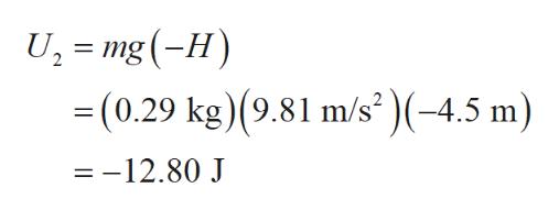 U, mg (-H) = (0.29 kg) (9.81 m/s(-4.5 m) =-12.80 J
