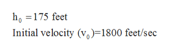 ho =175 feet Initial velocity (vo)=1800 feet/sec