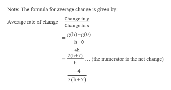 Note: The formula for average change is given by: Average rate of change = Change in y Change in x g(h)-g(0) h-0 -4h 7(h+7) . (the numerator is the net change) h -4 7(h+7)