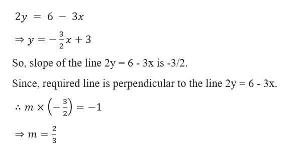 2у %3D 6 Зх x 3 2. 3у 3D So, slope of the line 2y = 6 - 3x is -3/2. Since, required line is perpendicular to the line 2y 6- 3x ()- 1 :. т х m=