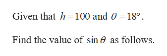 Given that h100 and 0 = 18° Find the value of sin 0 as follows.