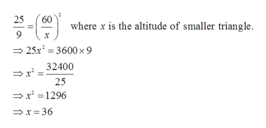 60 25 where x is the altitude of smaller triangle. x 25x23600 x 9 32400 25 x 1296 >x = 36