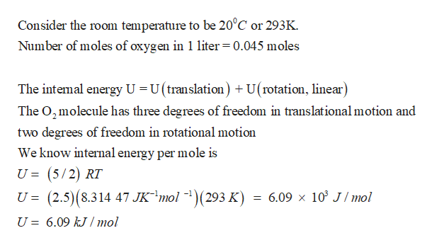 Consider the room temperature to be 20°C or 293K Number of moles of oxygen in 1 liter 0.045 moles The intemal energy U U (translation) U(rotation, linear) The O2molecule has three degrees of freedom in translational motion and two degrees of freedom in rotational motion We know internal energy per mole is U = (5/2) RT U =(2.5)(8.314 47 JK mol 1)(293 K) = 6.09 x 10 J/ mol 6.09 kJ / mol U