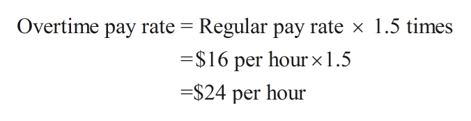 Overtime pay rate Regular pay rate x 1.5 times $16 per hourx1.5 =$24 per hour