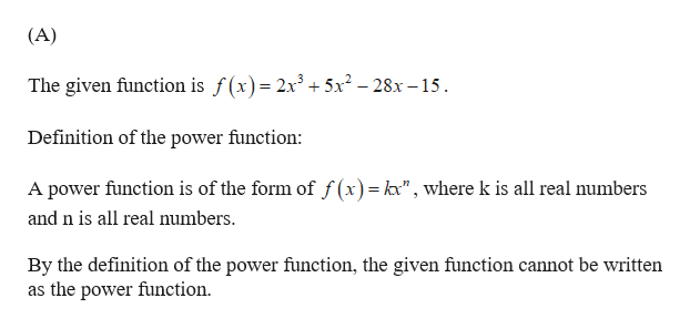 """(A) The given function is f(x)= 2x3 + 5x2-28x -15 Definition of the power function: A power function is of the form of f(x) = k"""", where k is all real numbers and n is all real numbers By the definition of the power function, the given function cannot be written as the power function"""