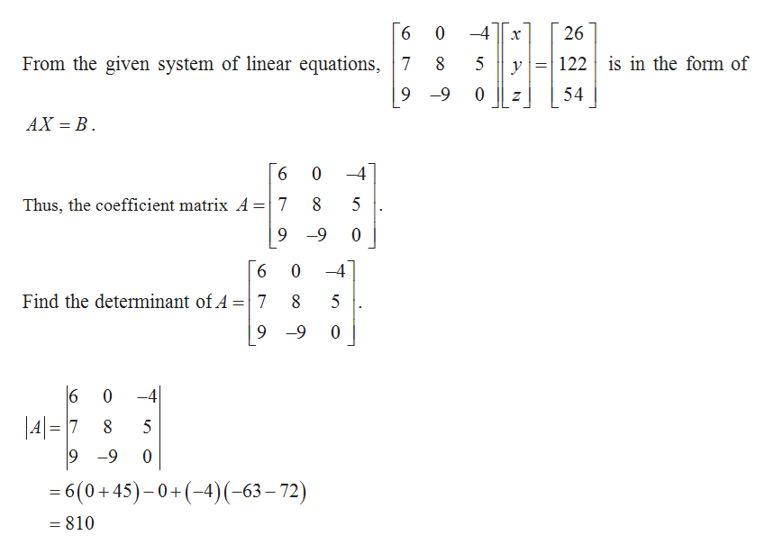 4 26 6 0 х 122 is in the form of From the given system of linear equations,7 8 5 у 9 -9 0 54 Z AX B 6 0 4 Thus, the coefficient matrix A=  7 9 -9 6 0 -4 Find the determinant of A 7 8 9 -9 0 6 -4 0 \4= 7 9 -9 5 0 6(0+45)-0+(-4)(-63-72) 810 = OC